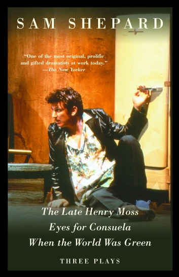 The Late Henry Moss, Eyes for Consuela, When the World Was Green - Three Plays ebook by Sam Shepard