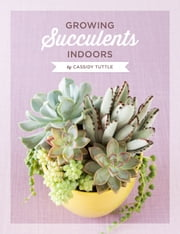 Growing Succulents Indoors ebook by Cassidy Tuttle