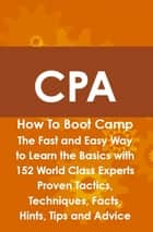 CPA How To Boot Camp: The Fast and Easy Way to Learn the Basics with 152 World Class Experts Proven Tactics, Techniques, Facts, Hints, Tips and Advice ebook by Arthur Rathbun
