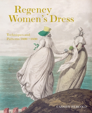 Regency Women's Dress - Techniques and Patterns 1800-1830 ebook by Cassidy Percoco