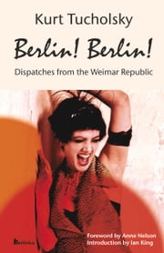 Berlin! Berlin! - Dispatches from the Weimar Republic ebook by Ian King,Anne C Nelson,Cindy Opitz,Kurt Tucholsky