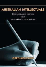 Australian Intellectuals - Their strange history and pathological tendencies ebook by Gregory Melleuish