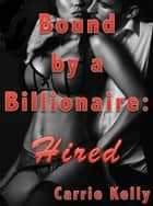 Bound by a Billionaire: Hired (BDSM Erotica) ebook by Carrie Kelly