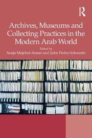 Archives, Museums and Collecting Practices in the Modern Arab World ebook by John Pedro Schwartz,Sonja Mejcher-Atassi