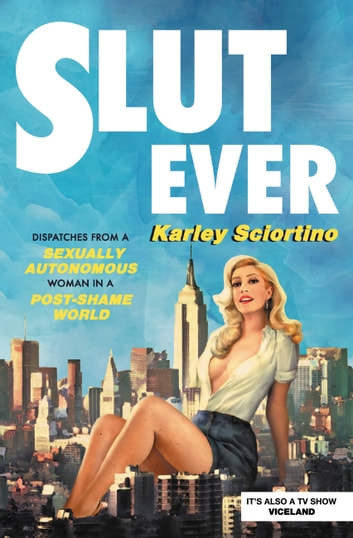Slutever - Dispatches from a Sexually Autonomous Woman in a Post-Shame World ebook by Karley Sciortino