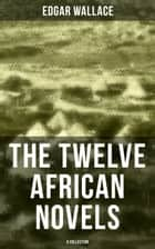 The Twelve African Novels (A Collection) - Sanders of the River, The Keepers of the King's Peace, The People of the River, The River of Stars… ebook by Edgar Wallace
