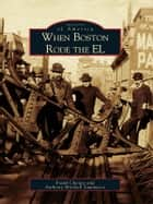 When Boston Rode the EL ebook by Frank Cheney, Anthony Mitchell Sammarco