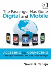 The Passenger Has Gone Digital and Mobile - Accessing and Connecting Through Information and Technology ebook by Professor Nawal K Taneja