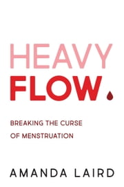 Heavy Flow - Breaking the Curse of Menstruation eBook by Amanda Laird