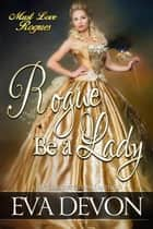 Rogue Be A Lady - Must Love Rogues, #6 ebook by Eva Devon