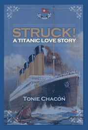 Struck! A Titanic Love Story ebook by Tonie Chacon