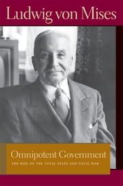 Omnipotent Government - The Rise of the Total State and Total War ebook by Ludwig von Mises