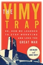 The Vimy Trap - or, How We Learned To Stop Worrying and Love the Great War ebook by Ian McKay, Jamie Swift
