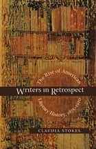 Writers in Retrospect - The Rise of American Literary History, 1875-1910 ebook by Claudia Stokes
