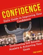 Confidence: Daily Guide in Improving Your Confidence, Overcoming Self Esteem, Anxiety and Achieving Your Goals ebook by Tom Scarfo