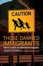 Those Damned Immigrants ebook by Ediberto Román,Michael  A. Olivas