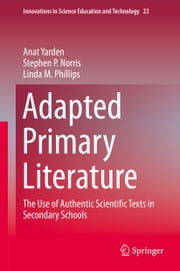 Adapted Primary Literature - The Use of Authentic Scientific Texts in Secondary Schools ebook by Anat Yarden,Stephen P. Norris,Linda M. Phillips