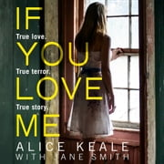 If You Love Me: True love. True terror. True story. audiobook by Alice Keale