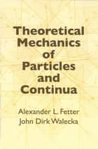 Theoretical Mechanics of Particles and Continua ebook by Alexander L. Fetter,John Dirk Walecka