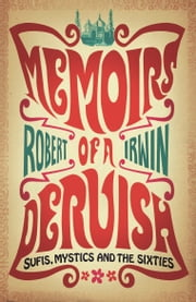 Memoirs of a Dervish: Sufis, Mystics and the Sixties ebook by Robert Irwin