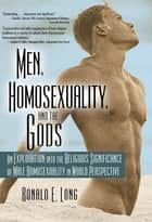 Men, Homosexuality, and the Gods - An Exploration into the Religious Significance of Male Homosexuality in World Perspective ebook by John Dececco, Phd, Ronald Long
