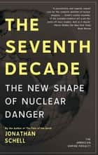 The Seventh Decade - The New Shape of Nuclear Danger ebook by Jonathan Schell