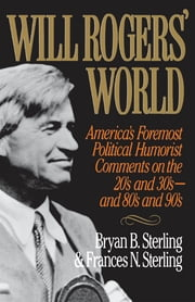 Will Rogers' World - America's Foremost Political Humorist Comments on the 20's and 30's and 80's and 90's ebook by Bryan B. Sterling,Frances N. Sterling