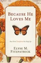 Because He Loves Me: How Christ Transforms Our Daily Life ebook by Elyse M. Fitzpatrick