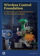 Wireless Control Foundation: Continuous and Discrete Control for the Process Industry ebook by Terrence Blevins