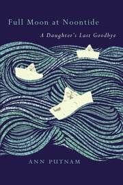 Full Moon at Noontide - A Daughter's Last Goodbye ebook by Ann Putnam,David Hilfiker,Thomas R. Cole
