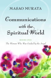 Communications with the Spiritual World, Book One: The Woman Who Was Guided by the Angel ebook by Masao Murata