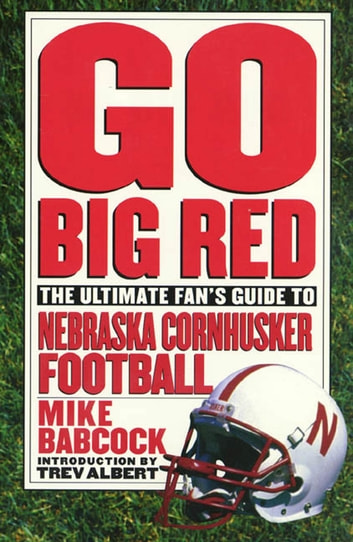 Go Big Red - The Ultimate Fan's Guide to Nebraska Cornhusker Football ebook by Michael Babcock