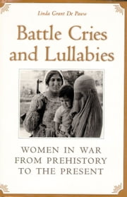 Battle Cries and Lullabies - Women in War from Prehistory to the Present ebook by Linda Grant De Pauw