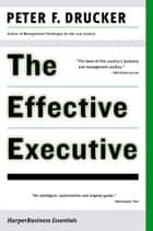 The Effective Executive - The Definitive Guide to Getting the Right Things Done ebook by Peter Drucker