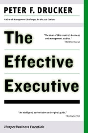 The Effective Executive - The Definitive Guide to Getting the Right Things Done ebook by Peter F. Drucker