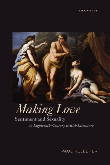 Making Love - Sentiment and Sexuality in Eighteenth-Century British Literature ebook by Paul Kelleher