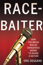 Race-Baiter: How the Media Wields Dangerous Words to Divide a Nation ebook by Eric Deggans