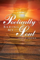 Poetically Baring My Soul ebook by Jerald Brown