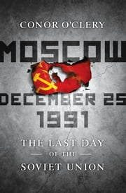 Moscow, December 25, 1991 - The Last Day of the Soviet Union ebook by Conor O'Clery