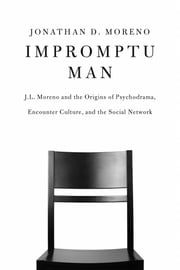 Impromptu Man - J.L. Moreno and the Origins of Psychodrama, Encounter Culture, and the Social Network ebook by Jonathan D. Moreno