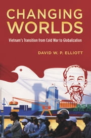 Changing Worlds: Vietnam's Transition from Cold War to Globalization ebook by David W.P. Elliott