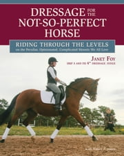 Dressage for the Not-So-Perfect Horse - Riding Through the Levels on the Peculiar, Opinionated, Complicated Mounts We All Love ebook by Janet Foy,Nancy Jones