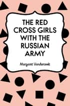 The Red Cross Girls with the Russian Army ebook by Margaret Vandercook