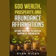 600 Wealth, Prosperity, And Abundance Affirmations - Affirm Your Way To Success, Happiness, And Wealth! audiobook by Ryan Hicks