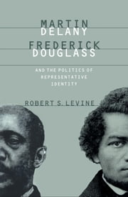 Martin Delany, Frederick Douglass, and the Politics of Representative Identity ebook by Robert S. Levine