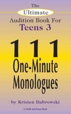 The Ultimate Audition Book for Teens Volume 3: 111 One-Minute Monologues ebook by Kristen Dabrowski