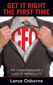 GET IT RIGHT THE FIRST TIME - The Owner-Manager's Guide to Hiring a CFO ebook by LANCE OSBORNE