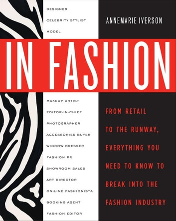 In Fashion - From Runway to Retail, Everything You Need to Know to Break Into the Fashion Industry ebook by Annemarie Iverson