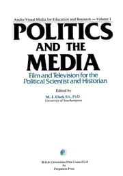 Politics and the Media: Film and Television for the Political Scientist and Historian ebook by Clark, M. J.