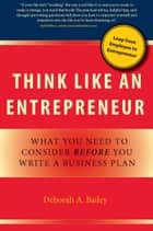 Think Like an Entrepreneur: What You Need to Consider Before You Write a Business Plan ebook by Deborah Bailey